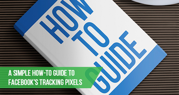 A Simple How-To Guide to Facebook's Tracking Pixels