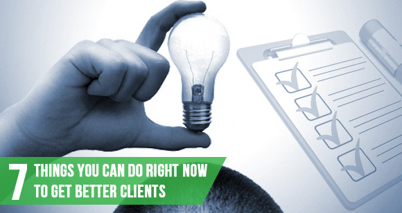 7 Things You Can Do Right Now To Get Better Clients